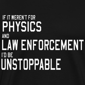 If it weren't for Physics and Law. Unstoppable T-Shirts - Men's Premium T-Shirt