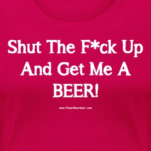 Shut The F*ck Up And Get Me A BEER! Women's Plus S - Women's Premium T-Shirt