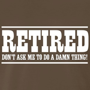Retired. Don't ask me to do a damn thing! T-Shirts - Men's Premium T-Shirt