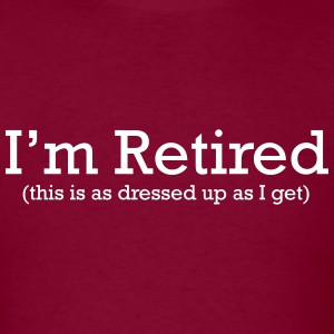 I'm Retired. This is as Dressed up as I get T-Shirts - Men's T-Shirt