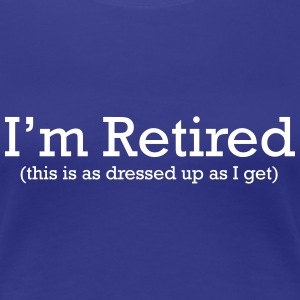 I'm Retired. This is as Dressed up as I get Women's T-Shirts - Women's Premium T-Shirt