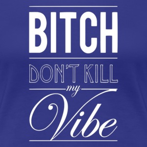 Don't kill my vibe. Women's T-Shirts - Women's Premium T-Shirt