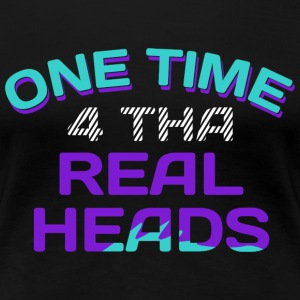 One Time 4 Tha Real Heads Ladies Tee - Women's Premium T-Shirt
