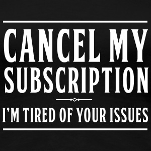 Cancel my subscription. I'm tired of your issues Women's T-Shirts - Women's Premium T-Shirt