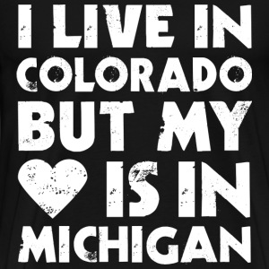 I LIVE IN COLORADO BUT MY HEART IS IN MICHIGAN T-Shirts - Men's Premium T-Shirt
