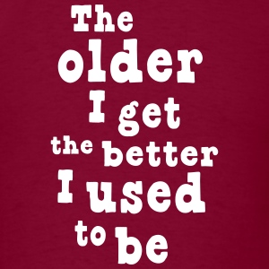 The older I get the better I used to be T-Shirts - Men's T-Shirt