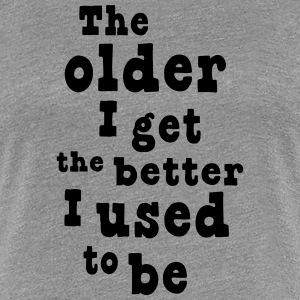 The older I get the better I used to be Women's T-Shirts - Women's Premium T-Shirt