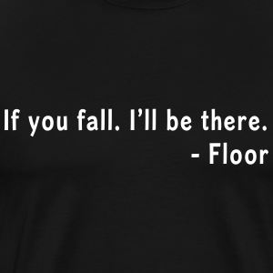 If you fall, I'll be there. Floor T-Shirts - Men's Premium T-Shirt