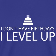 I don't have birthdays. I Level Up T-Shirts