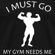 I Must Go. My Gym Needs Me.