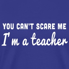 You can't scare me. I'm a teacher T-Shirts