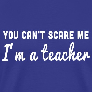 You can't scare me. I'm a teacher T-Shirts - Men's Premium T-Shirt