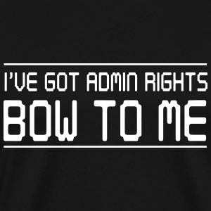 I've got admin rights. Bow to me T-Shirts - Men's Premium T-Shirt