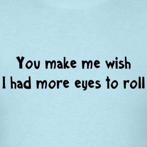 You make me wish I had more eyes to roll T-Shirts - Men's T-Shirt