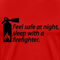Feel safe at night, sleep with a fire fighter T-Shirts