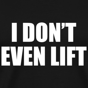 I Don't Even Lift - Men's Premium T-Shirt