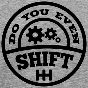 Do You Even Shift? - Men's Premium T-Shirt