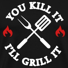 You kill it - I'll grill it T-Shirts