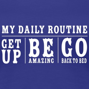 Daily Routine. Get up. Be Amazing. Go to Bed Women's T-Shirts - Women's Premium T-Shirt