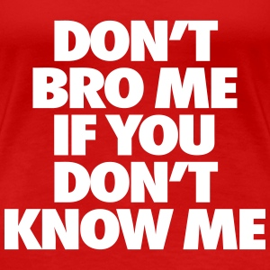 Don't Bro Me If You Don't Know Me Women's T-Shirts - Women's Premium T-Shirt