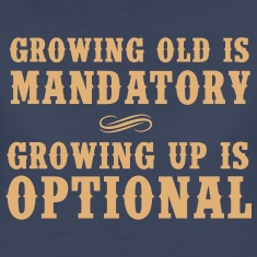 Growing old is mandatory. Growing up is Optional Women's T-Shirts