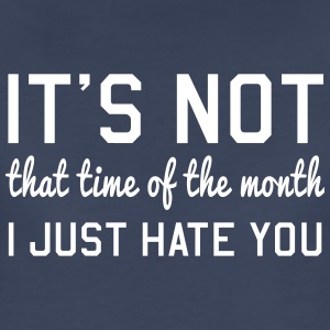 It's not that time of the month. I just hate you Women's T-Shirts - Women's Premium T-Shirt