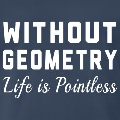 Without Geometry Life is Pointless T-Shirts