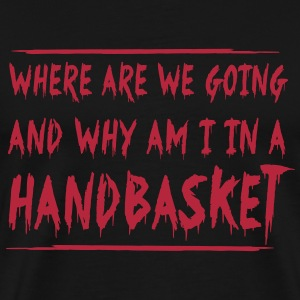 Where are we going? Why am I in a handbasket T-Shirts - Men's Premium T-Shirt