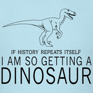 If history repeats itself. I am getting a dinosaur T-Shirts - Men's T-Shirt