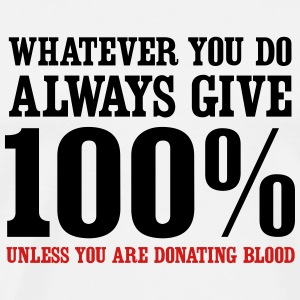 Always give 100% unless you are donating blood T-Shirts - Men's Premium T-Shirt