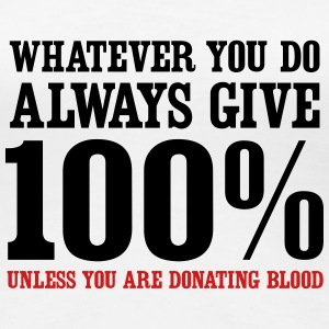 Always give 100% unless you are donating blood Women's T-Shirts - Women's Premium T-Shirt