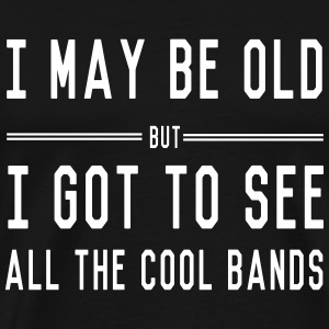 I may be old but I got to see all the cool bands T-Shirts - Men's Premium T-Shirt