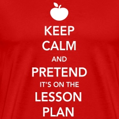Keep Calm and Pretend it's on the Lesson Plan T-Shirts