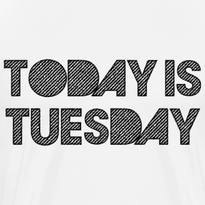 Today Is Tuesday T-Shirts - Men's Premium T-Shirt