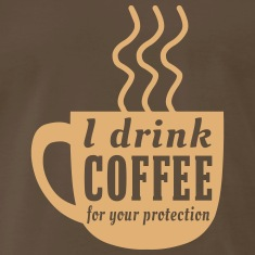 I drink coffee for your protection T-Shirts