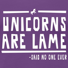 Unicorns are Lame (Said no one ever!) Women's T-Shirts