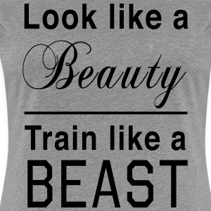 Look like a Beauty. Train like a Beast Women's T-Shirts - Women's Premium T-Shirt