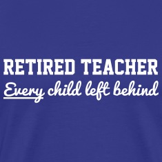 Retired Teacher. Every Child Left Behind T-Shirts