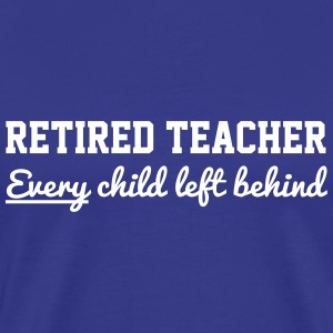 Retired Teacher. Every Child Left Behind T-Shirts - Men's Premium T-Shirt