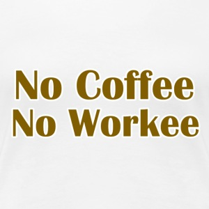 No Coffee No Workee - Women's Premium T-Shirt