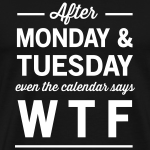 After Monday and Tuesday Calendar says WTF T-Shirts - Men's Premium T-Shirt