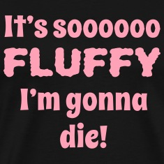 its so fluffy im gonna die T-Shirts