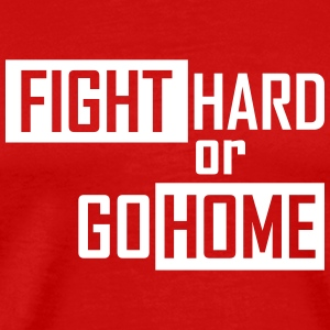 fight hard or go home T-Shirts - Men's Premium T-Shirt