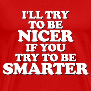 Funny - I'll be NICER, you be SMARTER! - Men's Premium T-Shirt