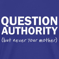 Question Authority. But Never Your Mother T-Shirts