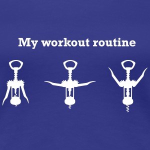 Wine Opener. My Workout Routine Women's T-Shirts - Women's Premium T-Shirt