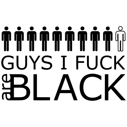 9 out of 10 Guys I Fuck are Black