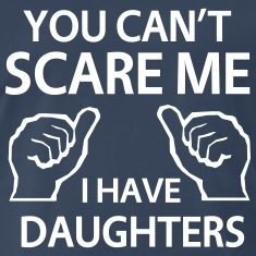 You can't scare me. I have daughters T-Shirts