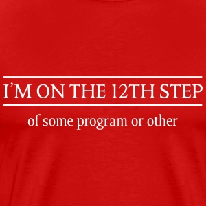 I'm on the 12th step of some program T-Shirts - Men's Premium T-Shirt