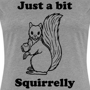 Just a bit Squirrelly Women's T-Shirts - Women's Premium T-Shirt